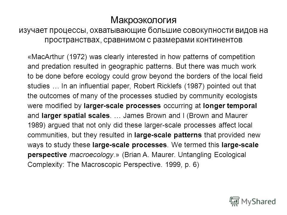 Макроэкология изучает процессы, охватывающие большие совокупности видов на пространствах, сравнимом с размерами континентов «MacArthur (1972) was clearly interested in how patterns of competition and predation resulted in geographic patterns. But the
