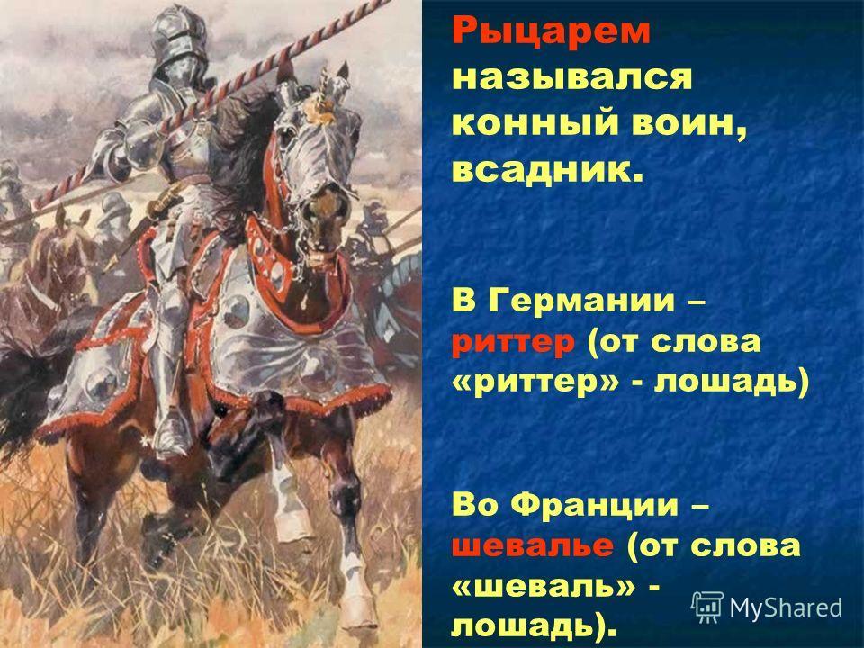 Рыцарем назывался конный воин, всадник. В Германии – риттер (от слова «риттер» - лошадь) Во Франции – шевалье (от слова «шеваль» - лошадь).