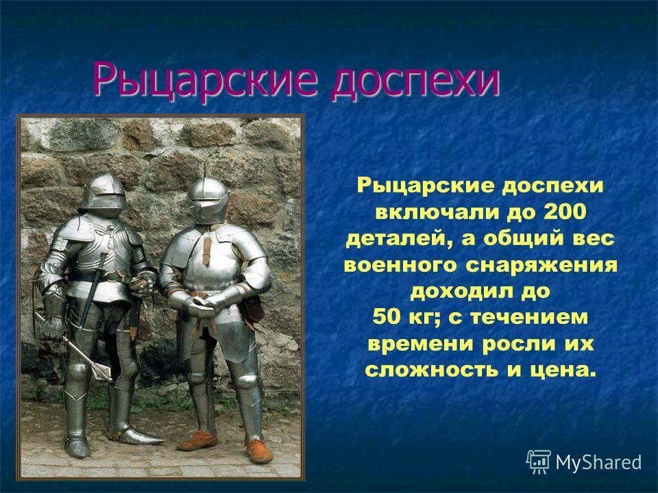 Рыцарские доспехи Рыцарские доспехи включали до 200 деталей, а общий вес военного снаряжения доходил до 50 кг; с течением времени росли их сложность и цена.
