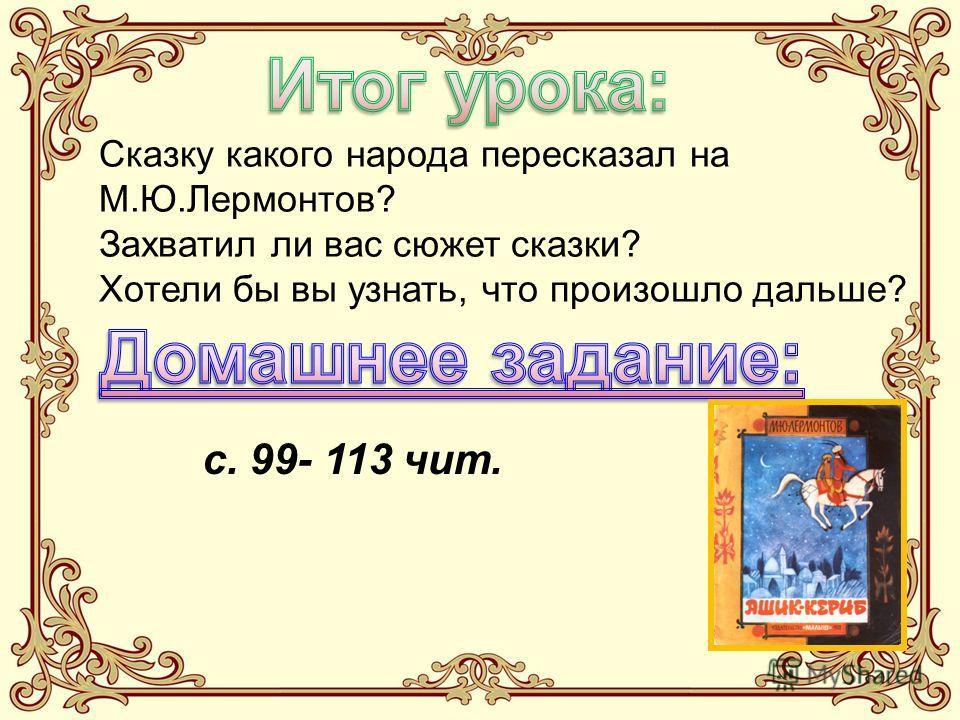 Сказку какого народа пересказал на М.Ю.Лермонтов? Захватил ли вас сюжет сказки? Хотели бы вы узнать, что произошло дальше? с. 99- 113 чит.