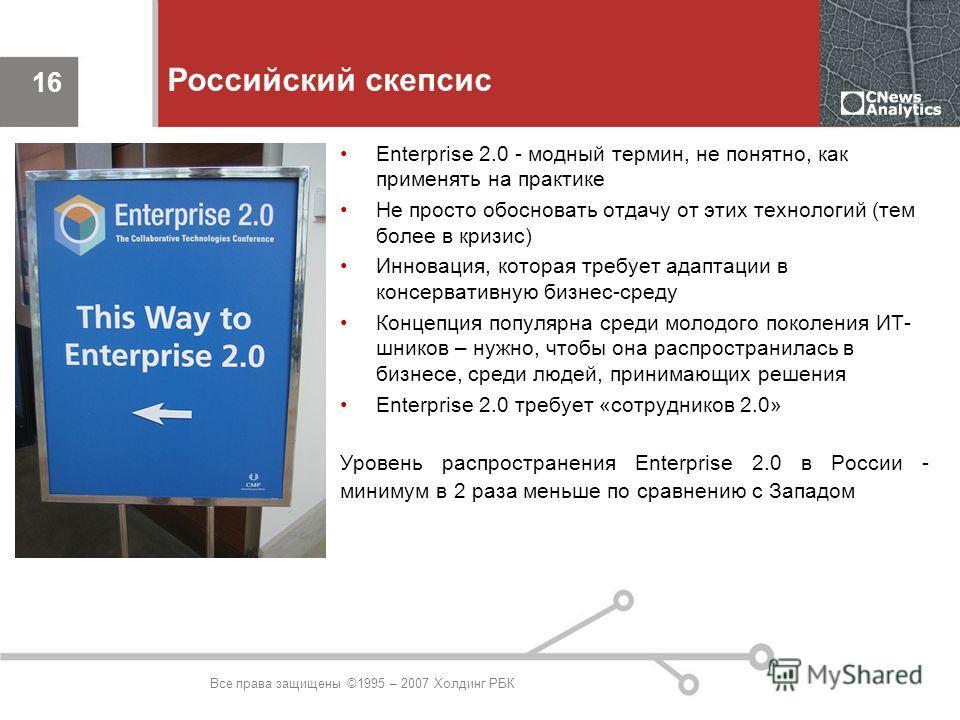 Все права защищены ©1995 – 2007 Холдинг РБК 16 Российский скепсис Enterprise 2.0 - модный термин, не понятно, как применять на практике Не просто обосновать отдачу от этих технологий (тем более в кризис) Инновация, которая требует адаптации в консерв