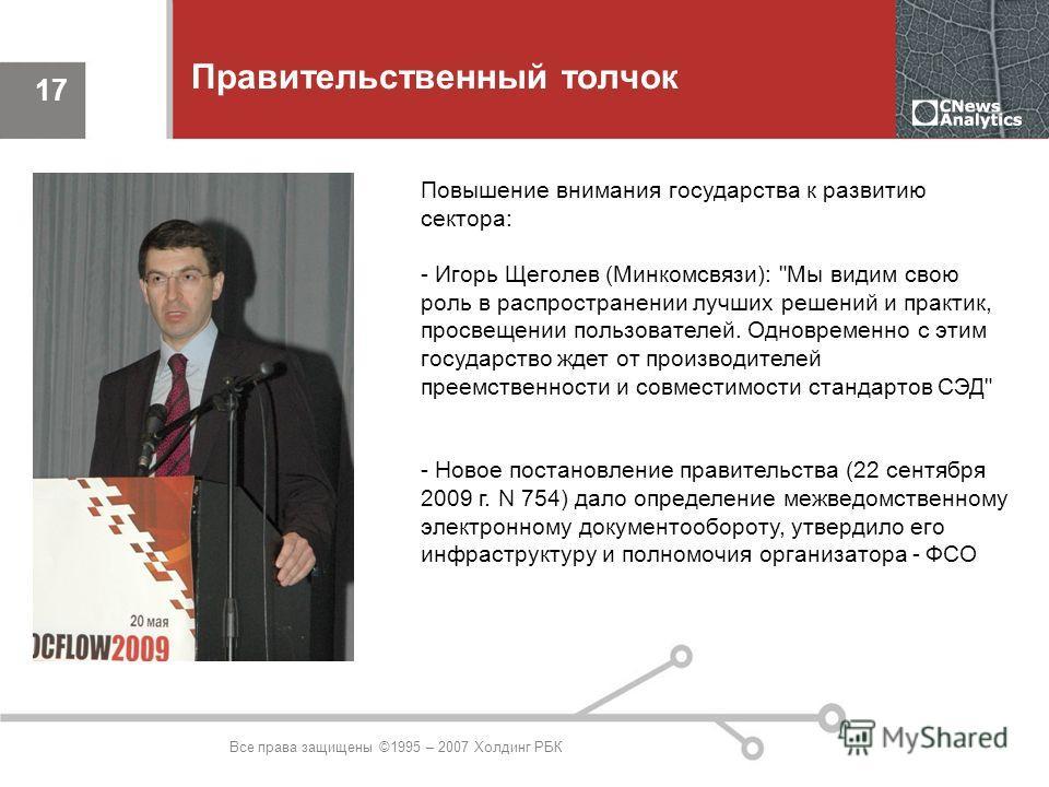 Все права защищены ©1995 – 2007 Холдинг РБК 17 Правительственный толчок Повышение внимания государства к развитию сектора: - Игорь Щеголев (Минкомсвязи):