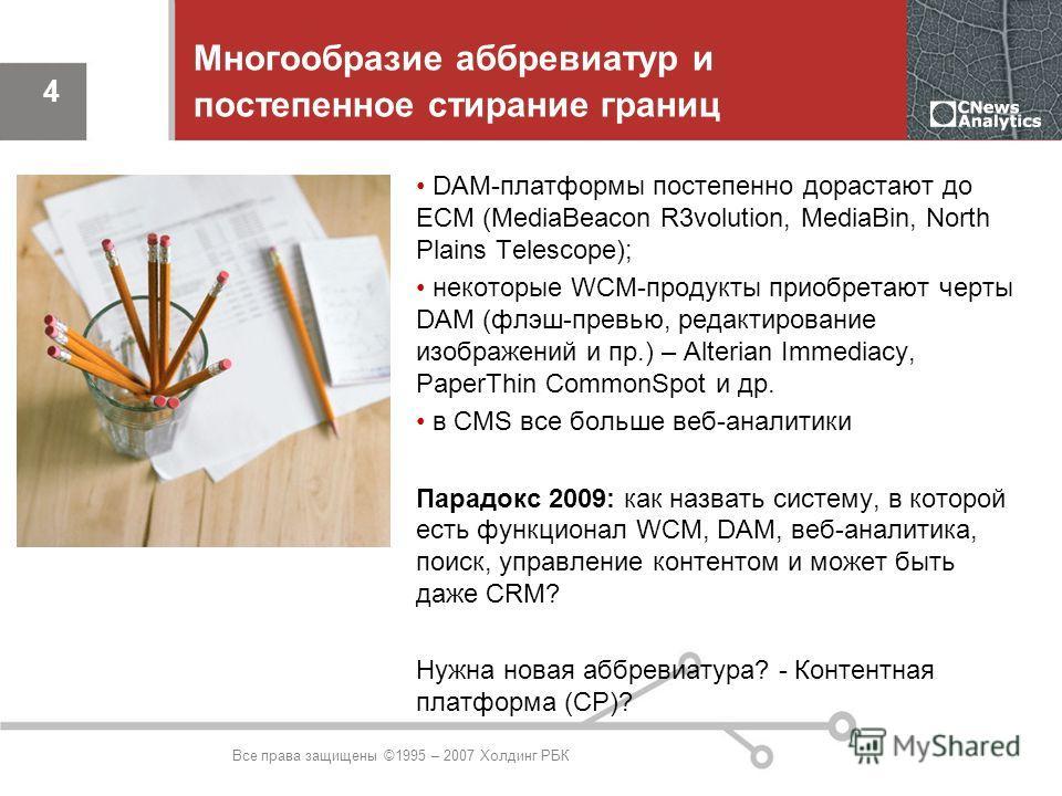 Все права защищены ©1995 – 2007 Холдинг РБК 4 Многообразие аббревиатур и постепенное стирание границ DAM-платформы постепенно дорастают до ECM (MediaBeacon R3volution, MediaBin, North Plains Telescope); некоторые WCM-продукты приобретают черты DAM (ф