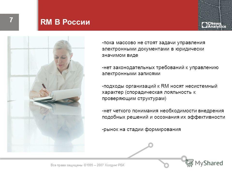 Все права защищены ©1995 – 2007 Холдинг РБК 7 RM В России -пока массово не стоят задачи управления электронными документами в юридически значимом виде -нет законодательных требований к управлению электронными записями -подходы организаций к RM носят