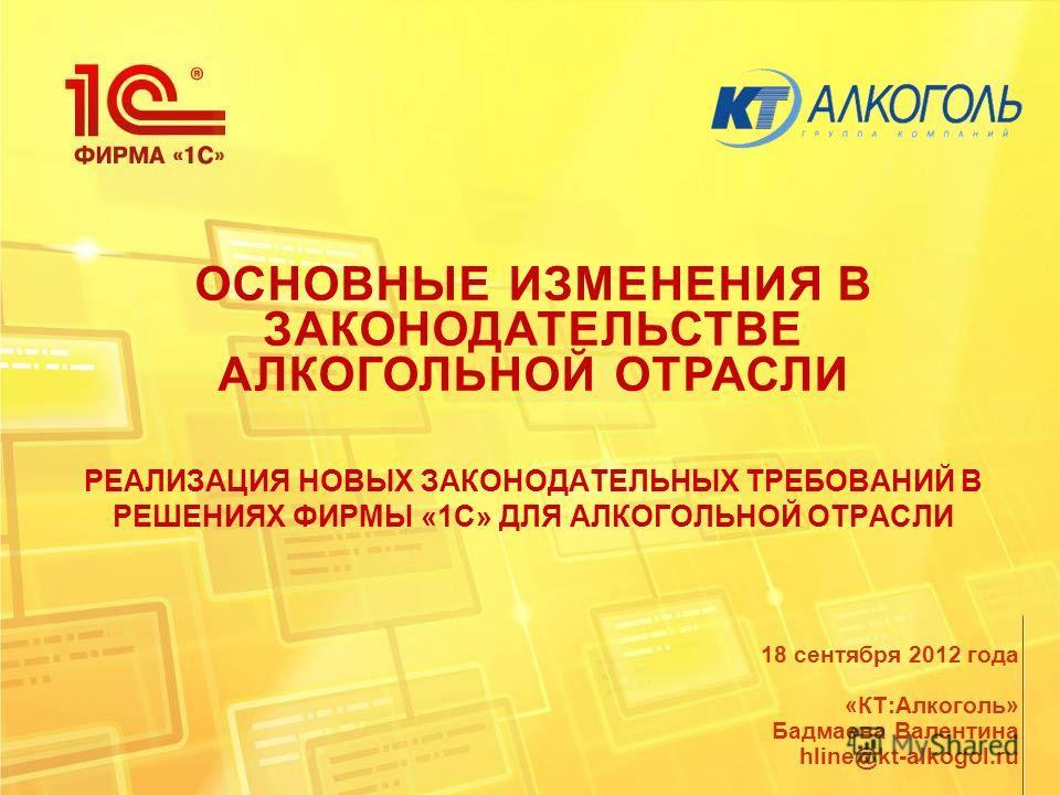ОСНОВНЫЕ ИЗМЕНЕНИЯ В ЗАКОНОДАТЕЛЬСТВЕ АЛКОГОЛЬНОЙ ОТРАСЛИ РЕАЛИЗАЦИЯ НОВЫХ ЗАКОНОДАТЕЛЬНЫХ ТРЕБОВАНИЙ В РЕШЕНИЯХ ФИРМЫ «1С» ДЛЯ АЛКОГОЛЬНОЙ ОТРАСЛИ 18 сентября 2012 года «КТ:Алкоголь» Бадмаева Валентина hline@kt-alkogol.ru