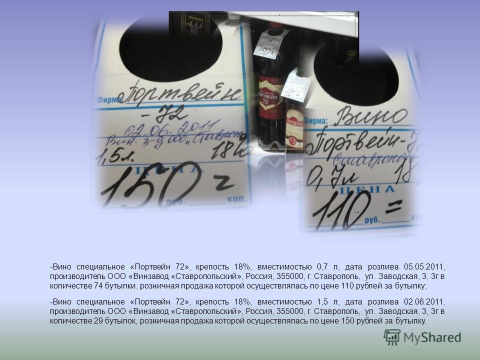 -Вино специальное «Портвейн 72», крепость 18%, вместимостью 0,7 л, дата розлива 05.05.2011, производитель ООО «Винзавод «Ставропольский», Россия, 355000, г. Ставрополь, ул. Заводская, 3, 3г в количестве 74 бутылки, розничная продажа которой осуществл