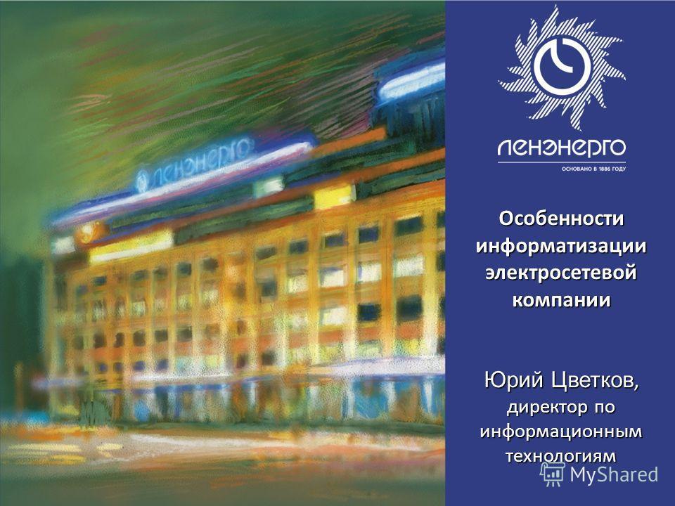 Особенности информатизации электросетевойкомпании Юрий Цветков, директор по информационным технологиям