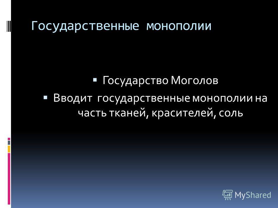 Государственные монополии Государство Моголов Вводит государственные монополии на часть тканей, красителей, соль