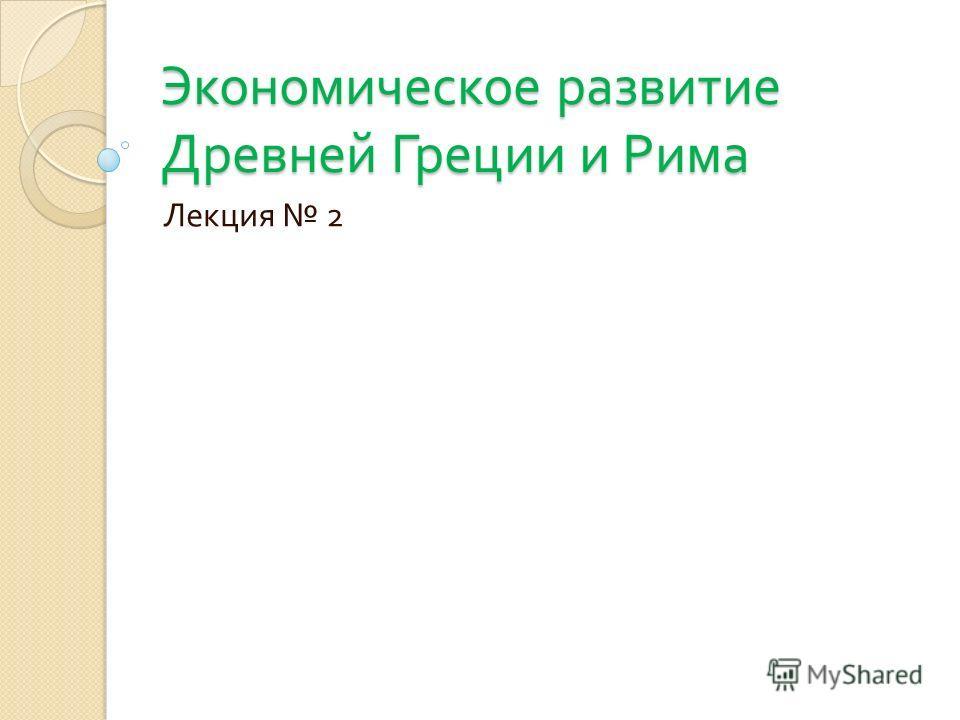 Экономическое развитие Древней Греции и Рима Лекция 2