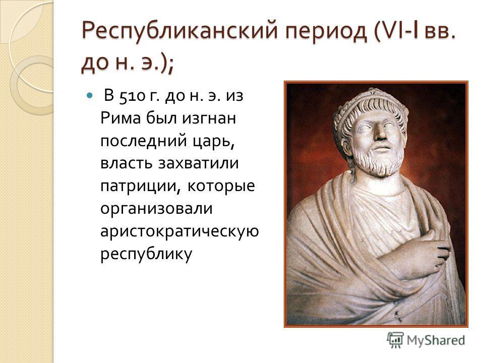 Республиканский период (VI-I вв. до н. э.); В 510 г. до н. э. из Рима был изгнан последний царь, власть захватили патриции, которые организовали аристократическую республику