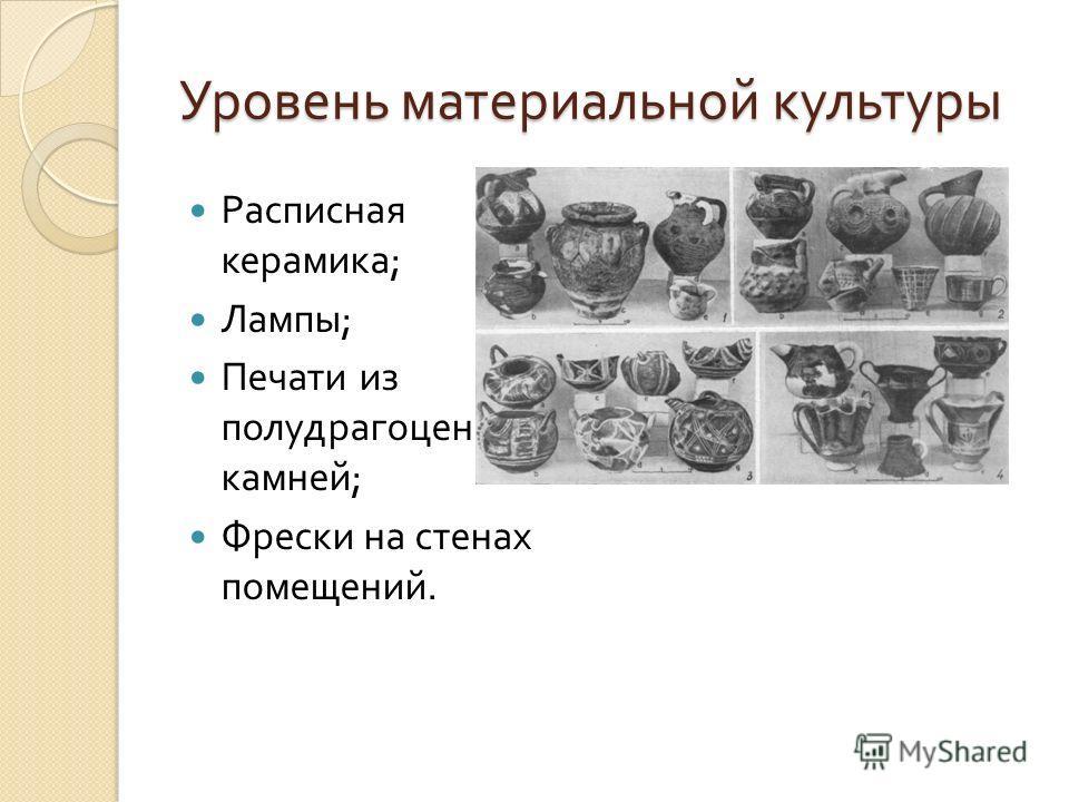 Уровень материальной культуры Расписная керамика ; Лампы ; Печати из полудрагоценных камней ; Фрески на стенах помещений.