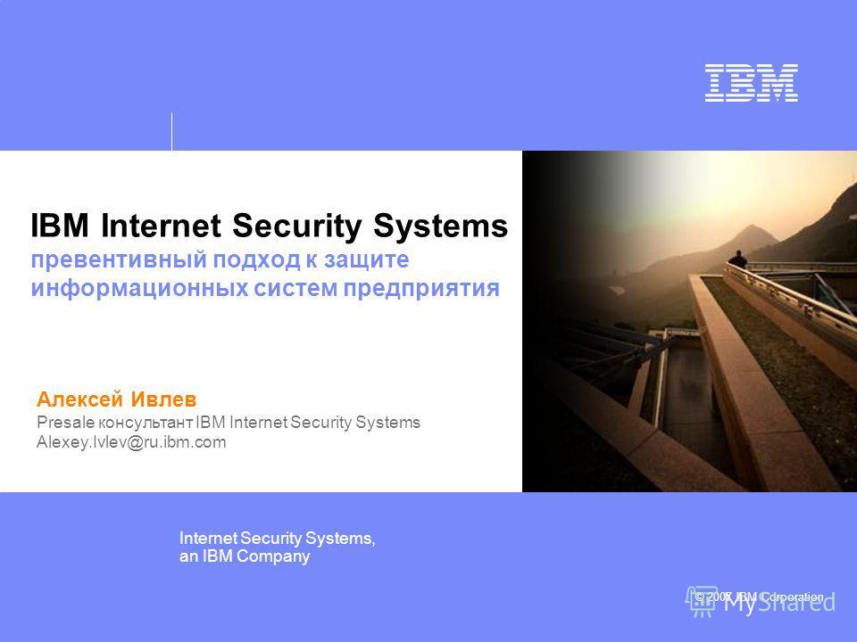 © IBM Corporation 2006 Internet Security Systems, an IBM Company © 2007 IBM Corporation IBM Internet Security Systems превентивный подход к защите информационных систем предприятия Алексей Ивлев Presale консультант IBM Internet Security Systems Alexe