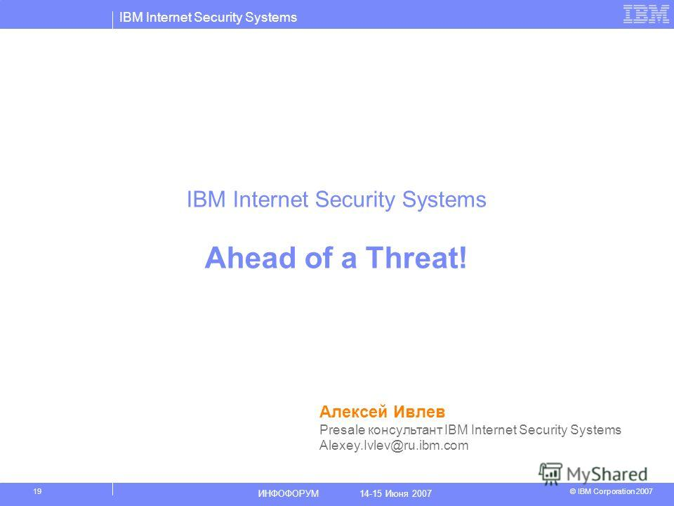 IBM Internet Security Systems © IBM Corporation 2007 ИНФОФОРУМ 14-15 Июня 2007 19 IBM Internet Security Systems Ahead of a Threat! Алексей Ивлев Presale консультант IBM Internet Security Systems Alexey.Ivlev@ru.ibm.com