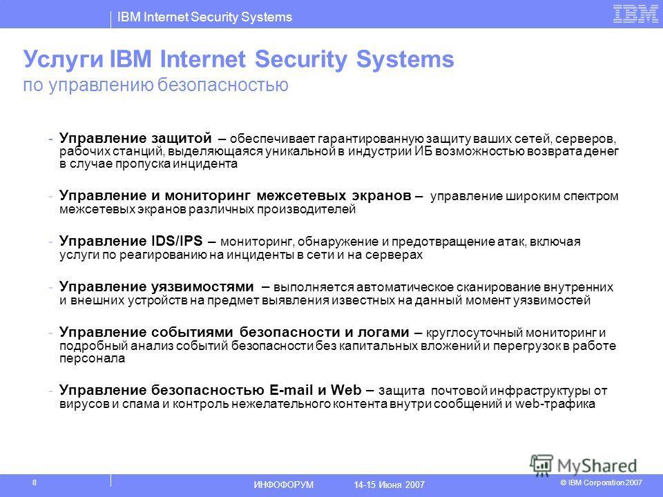 IBM Internet Security Systems © IBM Corporation 2007 ИНФОФОРУМ 14-15 Июня 2007 8 -Управление защитой – обеспечивает гарантированную защиту ваших сетей, серверов, рабочих станций, выделяющаяся уникальной в индустрии ИБ возможностью возврата денег в сл