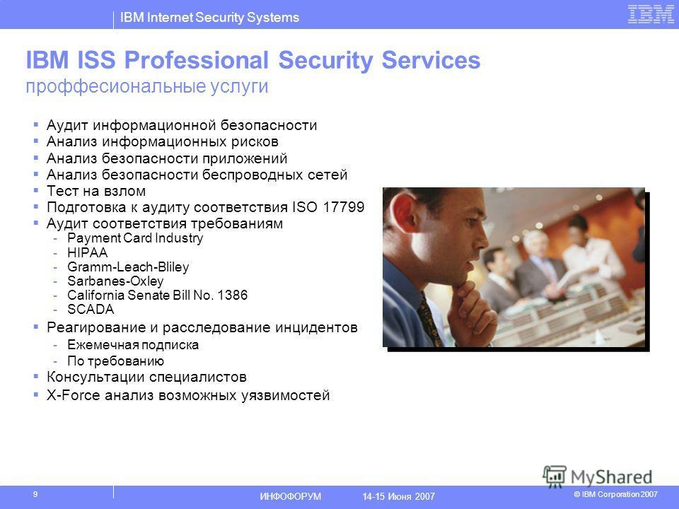 IBM Internet Security Systems © IBM Corporation 2007 ИНФОФОРУМ 14-15 Июня 2007 9 IBM ISS Professional Security Services проффесиональные услуги Аудит информационной безопасности Анализ информационных рисков Анализ безопасности приложений Анализ безоп