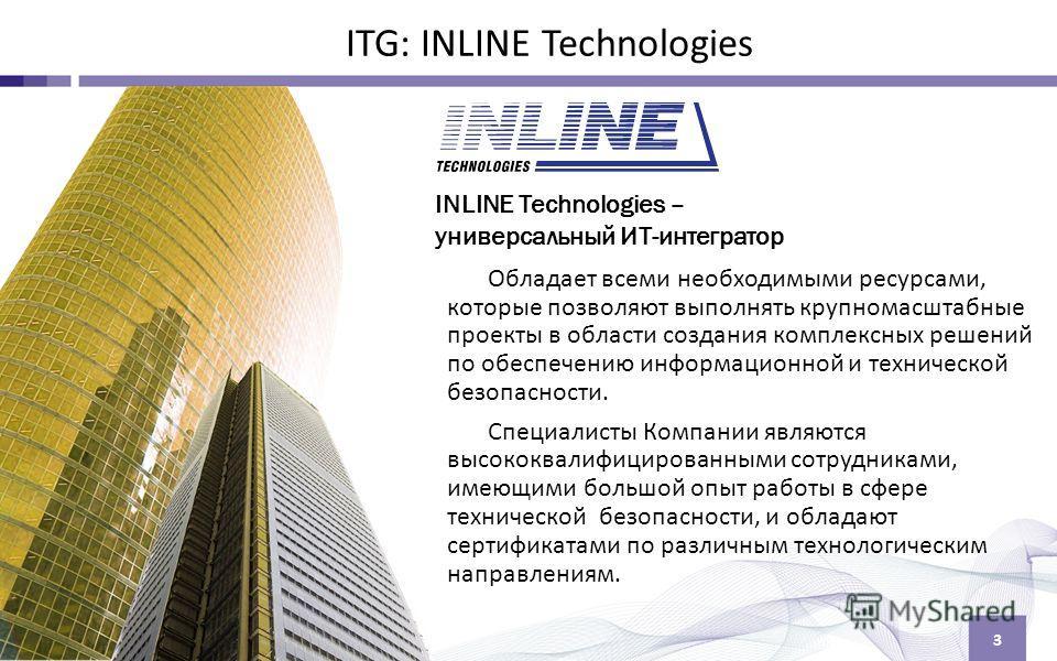 3 ITG: INLINE Technologies INLINE Technologies – универсальный ИТ-интегратор Обладает всеми необходимыми ресурсами, которые позволяют выполнять крупномасштабные проекты в области создания комплексных решений по обеспечению информационной и техническо