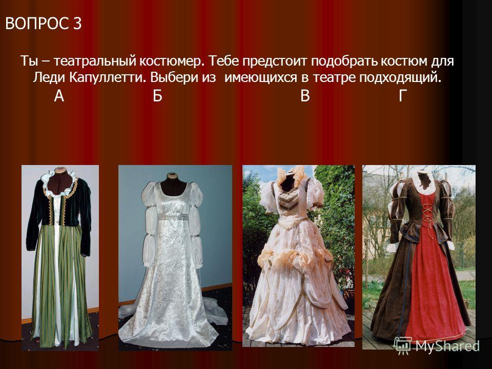 ВОПРОС 3 Ты – театральный костюмер. Тебе предстоит подобрать костюм для Леди Капуллетти. Выбери из имеющихся в театре подходящий. АБВГ