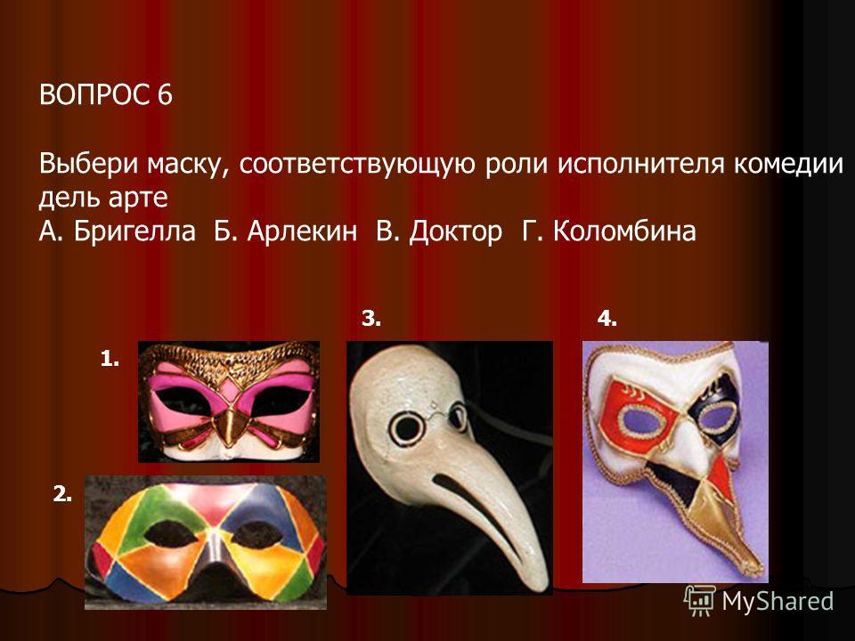 ВОПРОС 6 Выбери маску, соответствующую роли исполнителя комедии дель арте А. Бригелла Б. Арлекин В. Доктор Г. Коломбина 1. 2. 3.4.