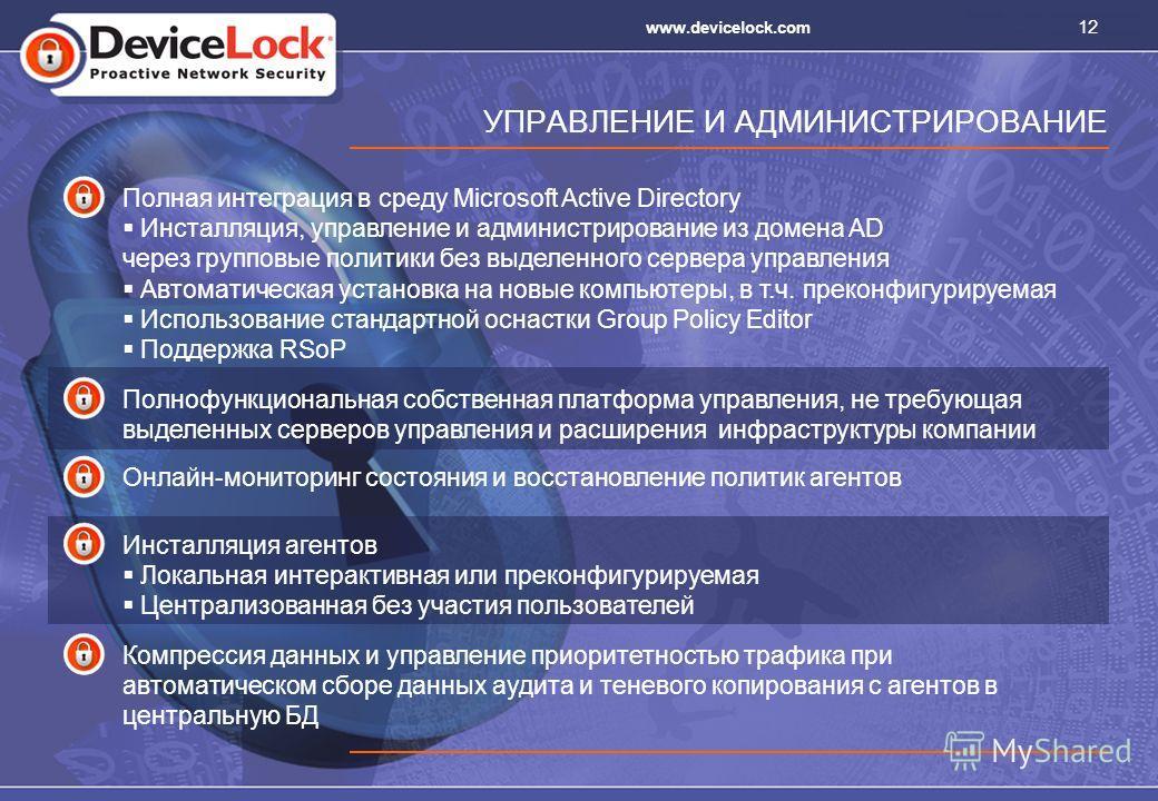 12 www.devicelock.com УПРАВЛЕНИЕ И АДМИНИСТРИРОВАНИЕ Полная интеграция в среду Microsoft Active Directory Инсталляция, управление и администрирование из домена AD через групповые политики без выделенного сервера управления Автоматическая установка на