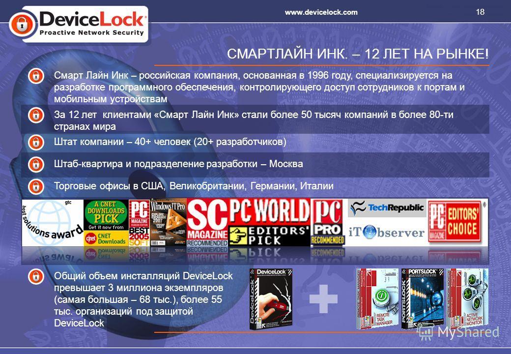 18 www.devicelock.com СМАРТЛАЙН ИНК. – 12 ЛЕТ НА РЫНКЕ! Смарт Лайн Инк – российская компания, основанная в 1996 году, специализируется на разработке программного обеспечения, контролирующего доступ сотрудников к портам и мобильным устройствам За 12 л