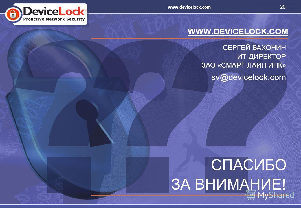 20 www.devicelock.com WWW.DEVICELOCK.COM СПАСИБО ЗА ВНИМАНИЕ! sv@devicelock.com СЕРГЕЙ ВАХОНИН ИТ-ДИРЕКТОР ЗАО «СМАРТ ЛАЙН ИНК»