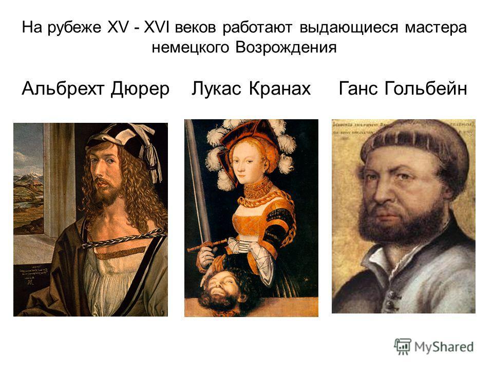 На рубеже ХV - ХVI веков работают выдающиеся мастера немецкого Возрождения Альбрехт Дюрер Лукас Кранах Ганс Гольбейн