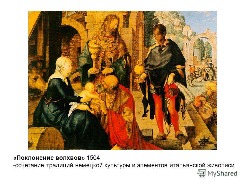 «Поклонение волхвов» 1504 -сочетание традиций немецкой культуры и элементов итальянской живописи