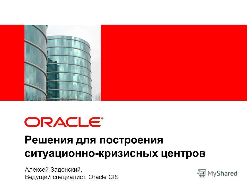 Решения для построения ситуационно-кризисных центров Алексей Задонский, Ведущий специалист, Oracle CIS