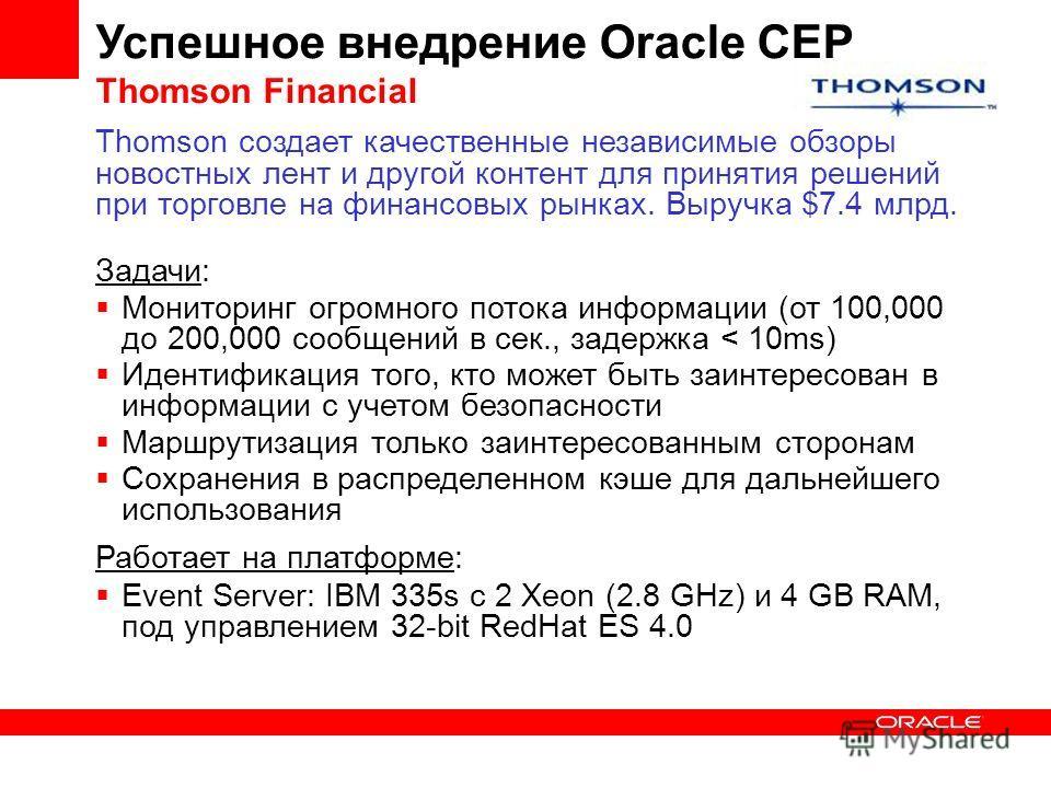 Успешное внедрение Oracle CEP Thomson Financial Thomson создает качественные независимые обзоры новостных лент и другой контент для принятия решений при торговле на финансовых рынках. Выручка $7.4 млрд. Задачи: Мониторинг огромного потока информации