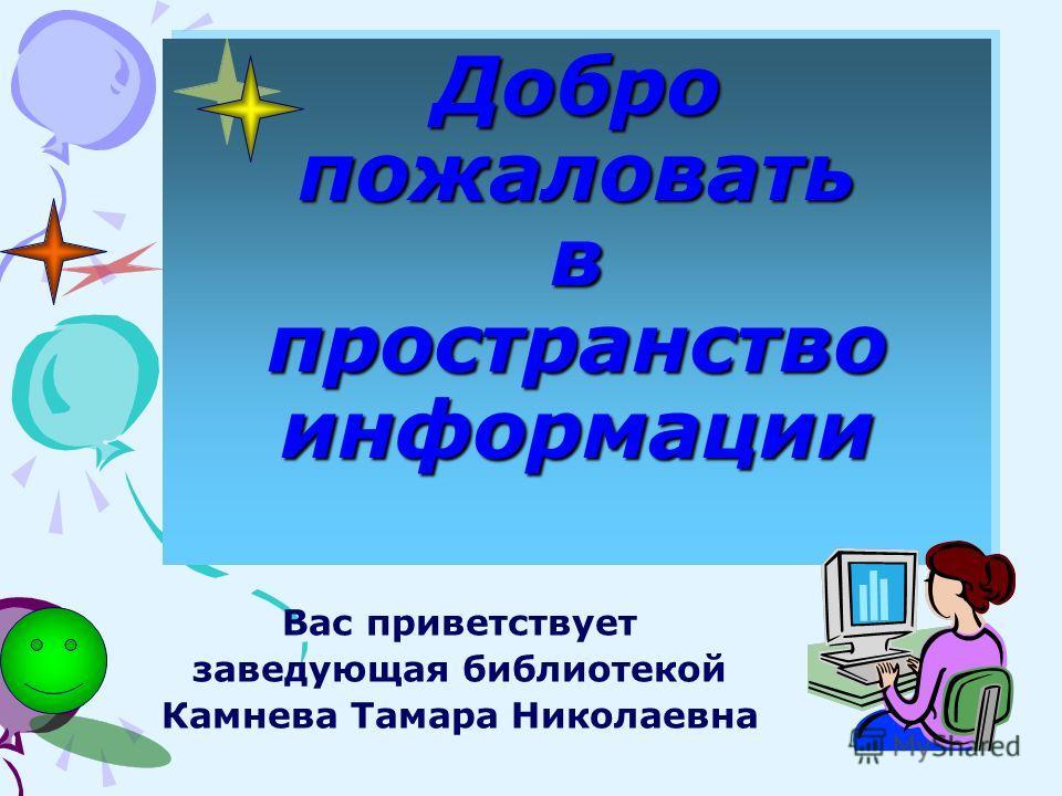 Добро пожаловать в пространство информации Вас приветствует заведующая библиотекой Камнева Тамара Николаевна