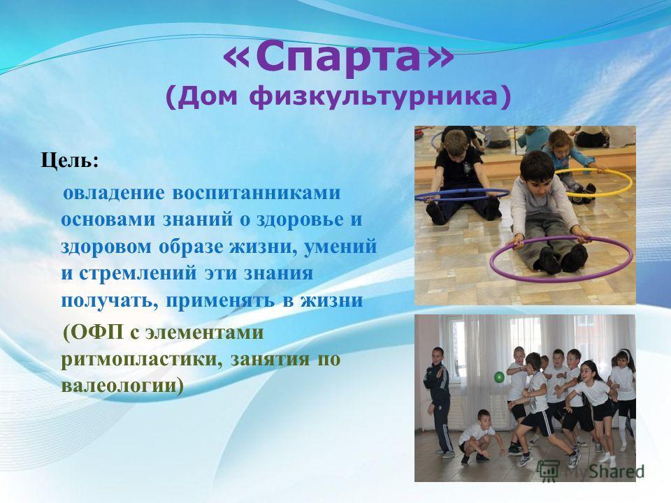«Спарта» (Дом физкультурника) Цель: овладение воспитанниками основами знаний о здоровье и здоровом образе жизни, умений и стремлений эти знания получать, применять в жизни (ОФП с элементами ритмопластики, занятия по валеологии)
