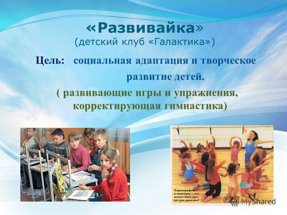 «Развивайка» (детский клуб «Галактика») Цель: социальная адаптация и творческое развитие детей. ( развивающие игры и упражнения, корректирующая гимнастика)