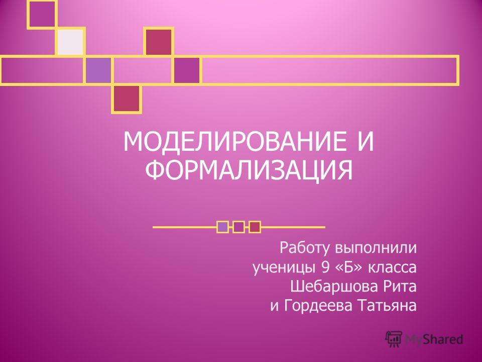 МОДЕЛИРОВАНИЕ И ФОРМАЛИЗАЦИЯ Работу выполнили ученицы 9 «Б» класса Шебаршова Рита и Гордеева Татьяна