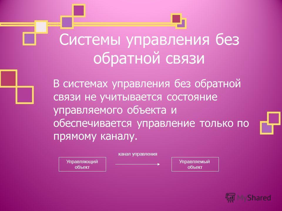 Системы управления без обратной связи В системах управления без обратной связи не учитывается состояние управляемого объекта и обеспечивается управление только по прямому каналу. канал управления Управляющий объект Управляемый объект
