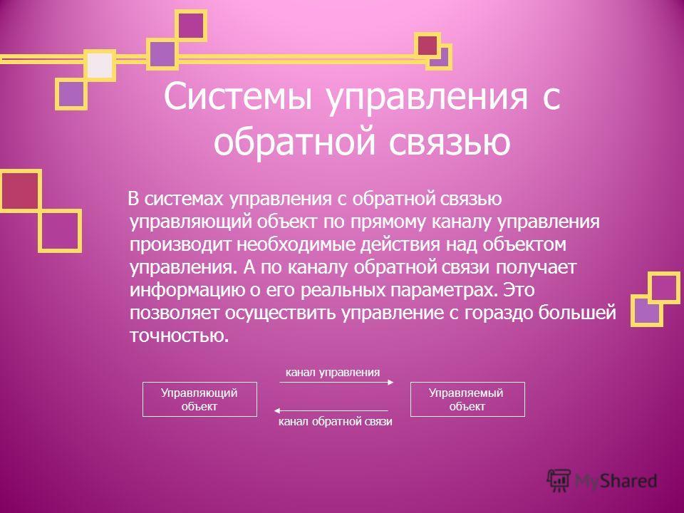 Системы управления с обратной связью В системах управления с обратной связью управляющий объект по прямому каналу управления производит необходимые действия над объектом управления. А по каналу обратной связи получает информацию о его реальных параме