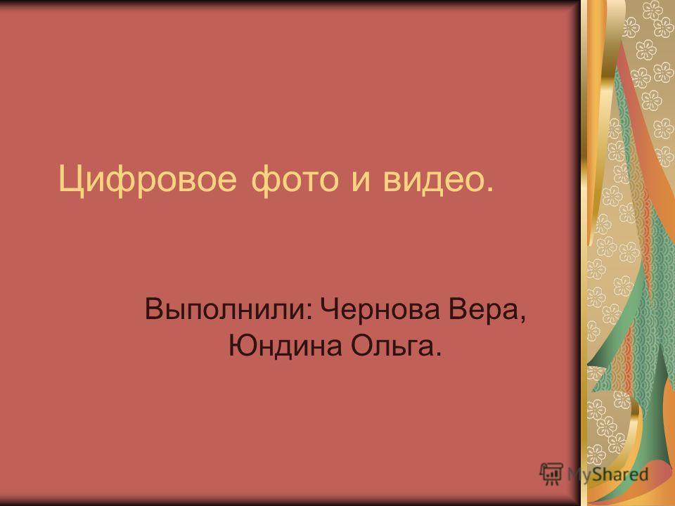 Цифровое фото и видео. Выполнили: Чернова Вера, Юндина Ольга.