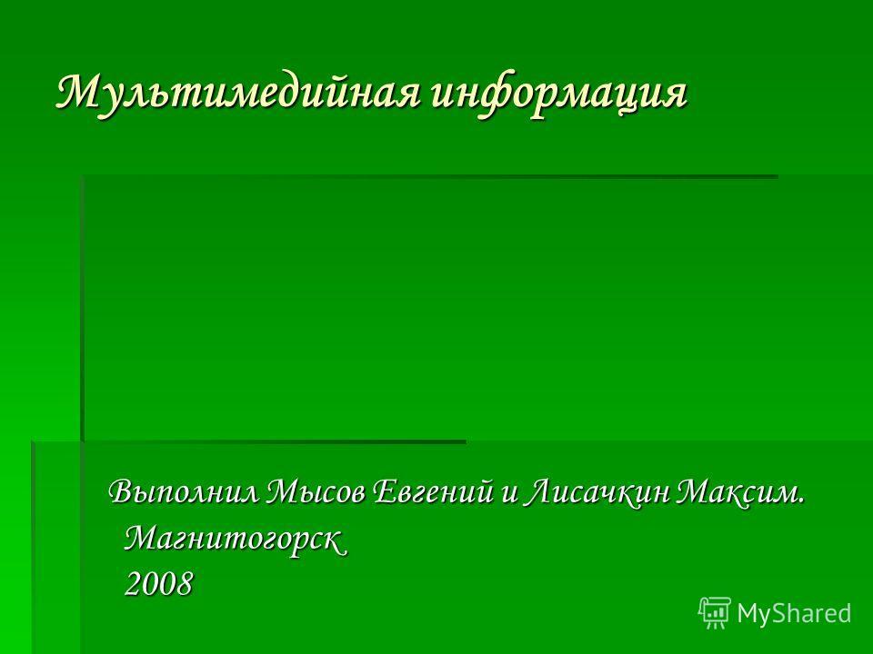 Мультимедийная информация Выполнил Мысов Евгений и Лисачкин Максим. Магнитогорск 2008 Выполнил Мысов Евгений и Лисачкин Максим. Магнитогорск 2008