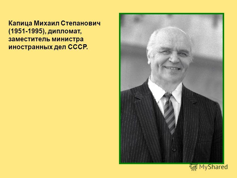 Капица Михаил Степанович (1951-1995), дипломат, заместитель министра иностранных дел СССР.