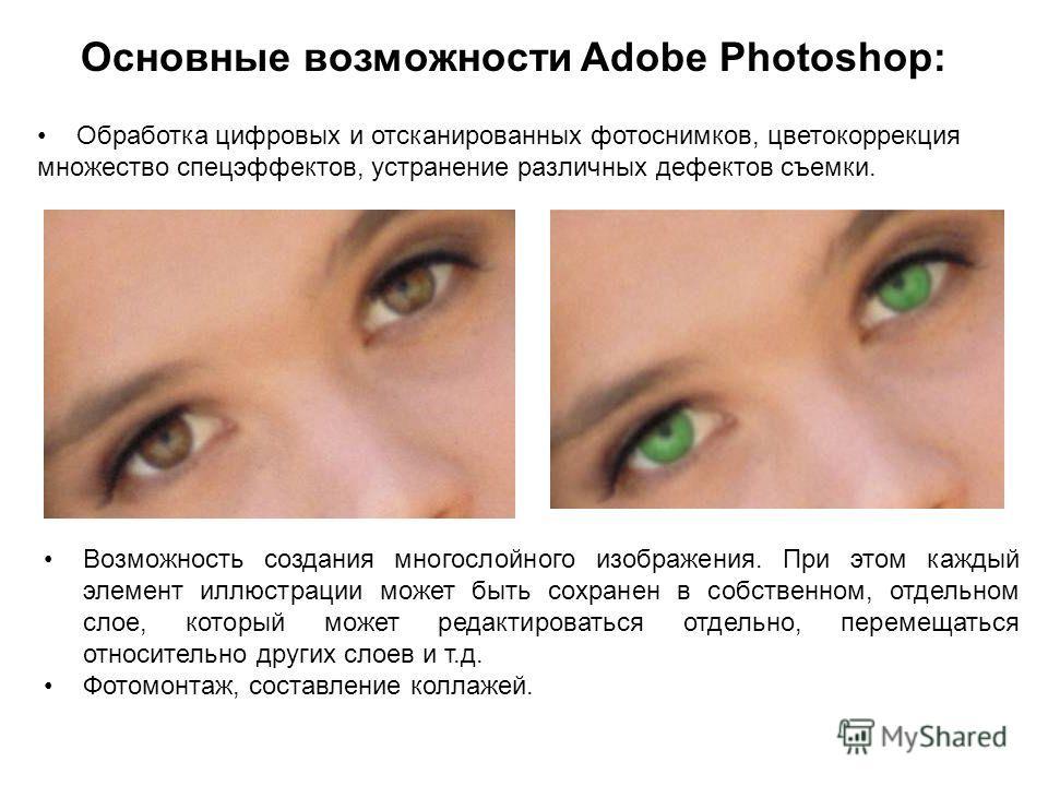 Основные возможности Adobe Photoshop: Обработка цифровых и отсканированных фотоснимков, цветокоррекция множество спецэффектов, устранение различных дефектов съемки. Возможность создания многослойного изображения. При этом каждый элемент иллюстрации м