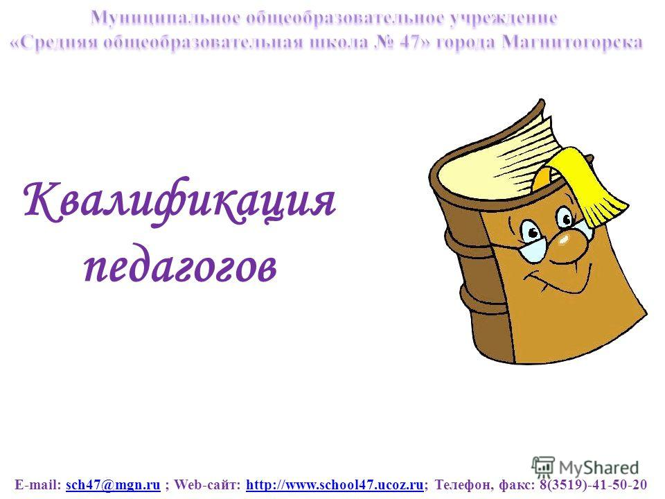 E-mail: sch47@mgn.ru ; Web-сайт: http://www.school47.ucoz.ru; Телефон, факс: 8(3519)-41-50-20sch47@mgn.ruhttp://www.school47.ucoz.ru Квалификация педагогов