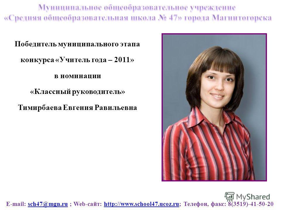 E-mail: sch47@mgn.ru ; Web-сайт: http://www.school47.ucoz.ru; Телефон, факс: 8(3519)-41-50-20sch47@mgn.ruhttp://www.school47.ucoz.ru Победитель муниципального этапа конкурса «Учитель года – 2011» в номинации «Классный руководитель» Тимирбаева Евгения