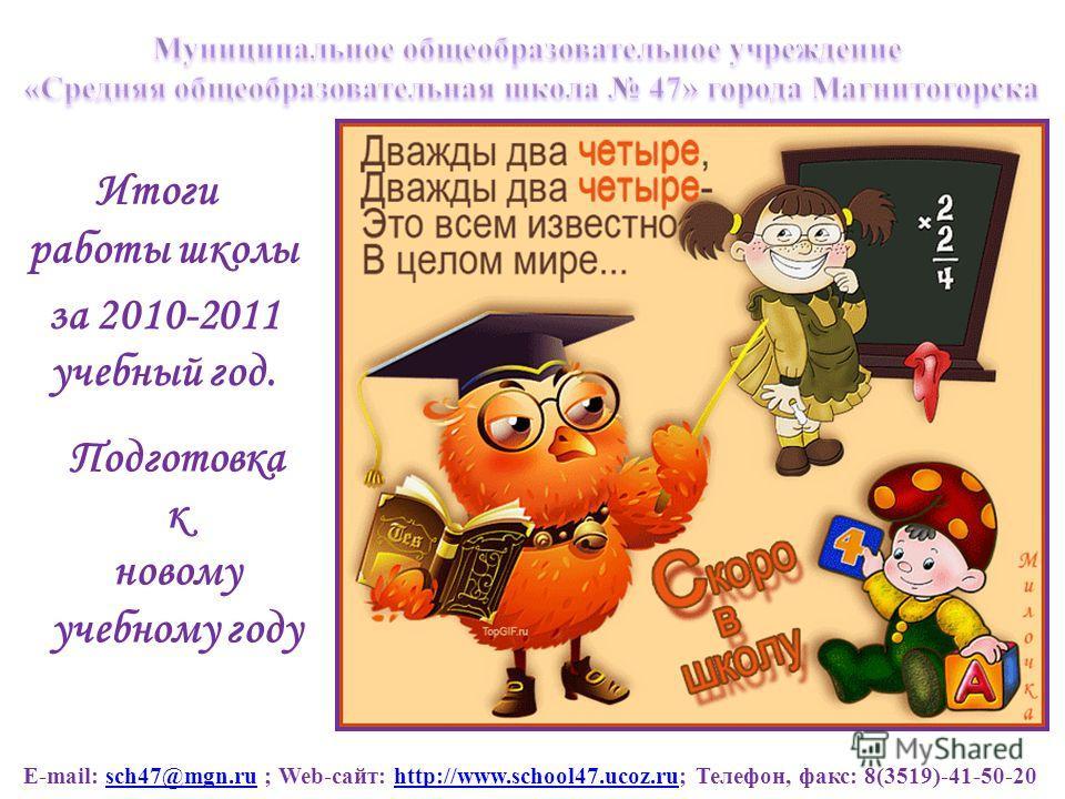 Подготовка к новому учебному году Итоги работы школы за 2010-2011 учебный год. E-mail: sch47@mgn.ru ; Web-сайт: http://www.school47.ucoz.ru; Телефон, факс: 8(3519)-41-50-20sch47@mgn.ruhttp://www.school47.ucoz.ru