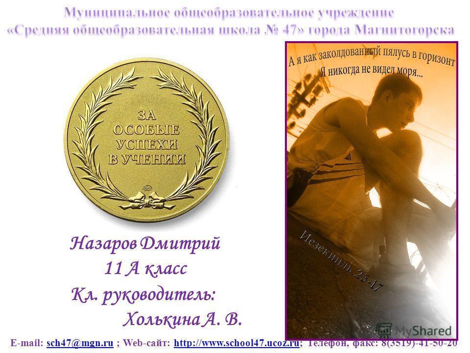 E-mail: sch47@mgn.ru ; Web-сайт: http://www.school47.ucoz.ru; Телефон, факс: 8(3519)-41-50-20sch47@mgn.ruhttp://www.school47.ucoz.ru Назаров Дмитрий 11 А класс Кл. руководитель: Холькина А. В.