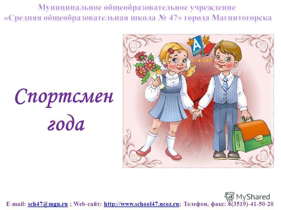 E-mail: sch47@mgn.ru ; Web-сайт: http://www.school47.ucoz.ru; Телефон, факс: 8(3519)-41-50-20sch47@mgn.ruhttp://www.school47.ucoz.ru Спортсмен года