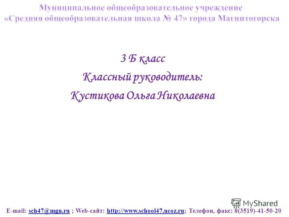 E-mail: sch47@mgn.ru ; Web-сайт: http://www.school47.ucoz.ru; Телефон, факс: 8(3519)-41-50-20sch47@mgn.ruhttp://www.school47.ucoz.ru 3 Б класс Классный руководитель: Кустикова Ольга Николаевна