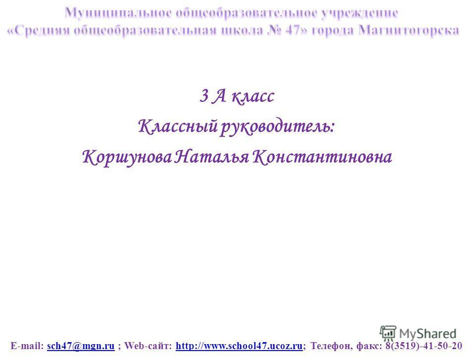 E-mail: sch47@mgn.ru ; Web-сайт: http://www.school47.ucoz.ru; Телефон, факс: 8(3519)-41-50-20sch47@mgn.ruhttp://www.school47.ucoz.ru 3 А класс Классный руководитель: Коршунова Наталья Константиновна