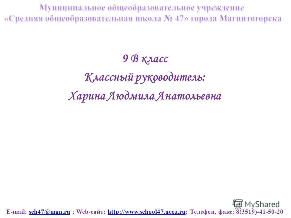 E-mail: sch47@mgn.ru ; Web-сайт: http://www.school47.ucoz.ru; Телефон, факс: 8(3519)-41-50-20sch47@mgn.ruhttp://www.school47.ucoz.ru 9 В класс Классный руководитель: Харина Людмила Анатольевна