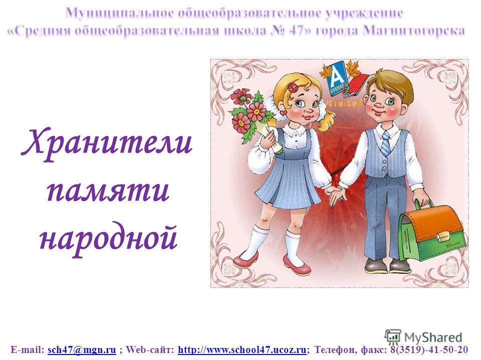 E-mail: sch47@mgn.ru ; Web-сайт: http://www.school47.ucoz.ru; Телефон, факс: 8(3519)-41-50-20sch47@mgn.ruhttp://www.school47.ucoz.ru Хранители памяти народной