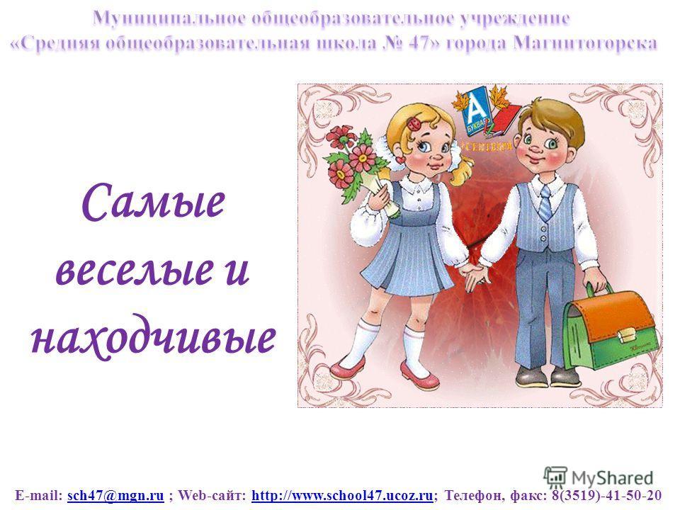 E-mail: sch47@mgn.ru ; Web-сайт: http://www.school47.ucoz.ru; Телефон, факс: 8(3519)-41-50-20sch47@mgn.ruhttp://www.school47.ucoz.ru Самые веселые и находчивые