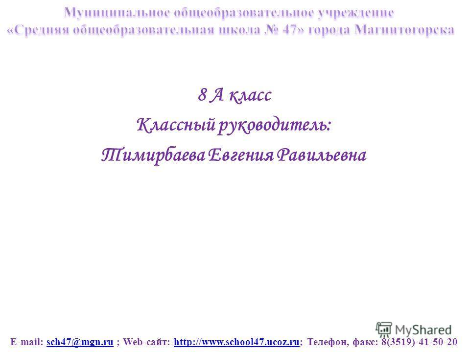 E-mail: sch47@mgn.ru ; Web-сайт: http://www.school47.ucoz.ru; Телефон, факс: 8(3519)-41-50-20sch47@mgn.ruhttp://www.school47.ucoz.ru 8 А класс Классный руководитель: Тимирбаева Евгения Равильевна